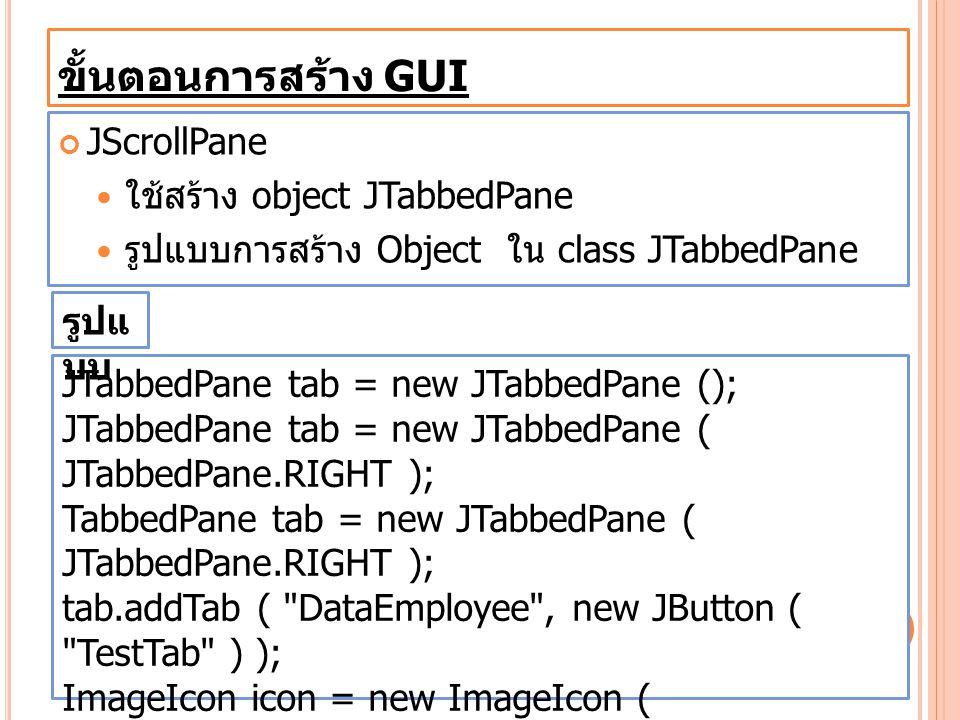 ขั้นตอนการสร้าง GUI JScrollPane ใช้สร้าง object JTabbedPane รูปแบบการสร้าง Object ใน class JTabbedPane JTabbedPane tab = new JTabbedPane (); JTabbedPa