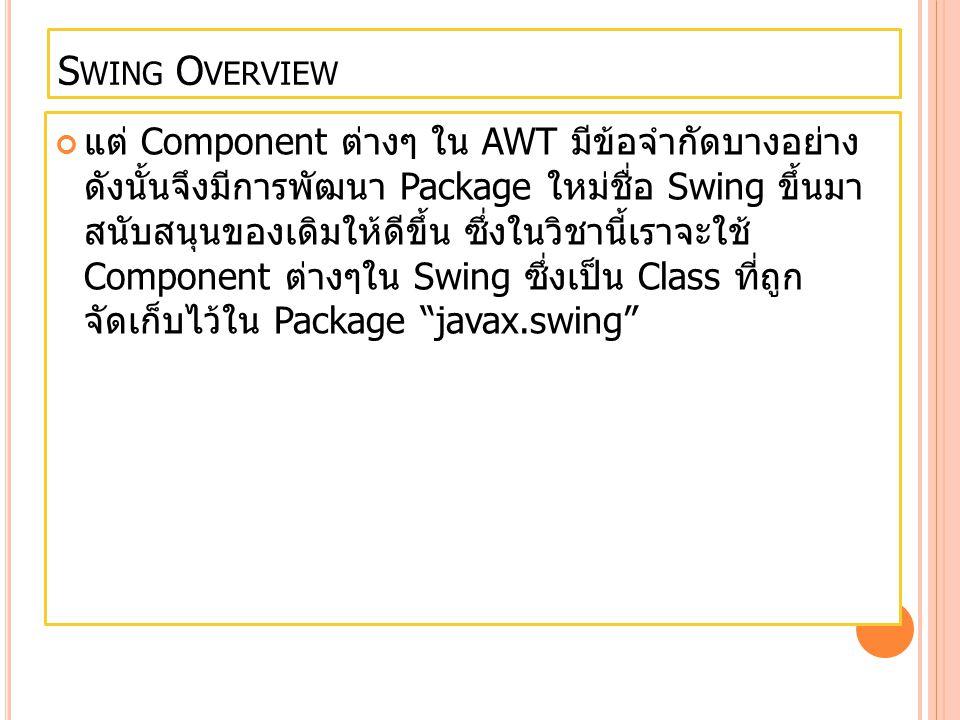 S WING O VERVIEW แต่ Component ต่างๆ ใน AWT มีข้อจำกัดบางอย่าง ดังนั้นจึงมีการพัฒนา Package ใหม่ชื่อ Swing ขึ้นมา สนับสนุนของเดิมให้ดีขึ้น ซึ่งในวิชาน