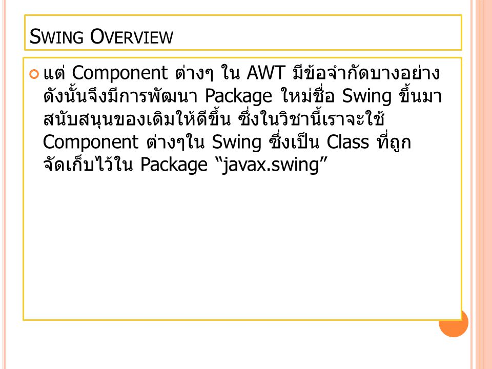 Swing Component class Compon ent javax.swing.JButtonButton javax.swing.JCheckboxCheckbox javax.swing.JDialogDialog javax.swing.JFrameFrame javax.swing.JLabelLabel javax.swing.JMenuMenu javax.swing.JPanelPanel javax.swing.JScrollbarScrollbar javax.swing.JScrollPan e Scroll pane javax.swing.JTextAreaText Area javax.swing.JTextFieldText Field javax.swing.JComboBo x Combo Box javax.swing.JListList