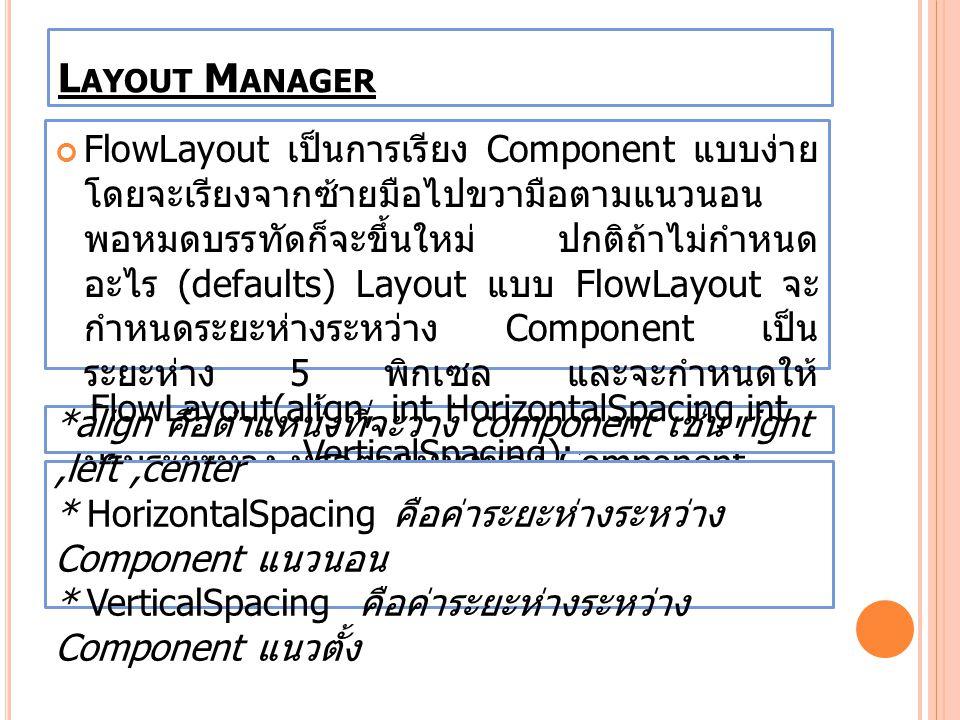 L AYOUT M ANAGER FlowLayout เป็นการเรียง Component แบบง่าย โดยจะเรียงจากซ้ายมือไปขวามือตามแนวนอน พอหมดบรรทัดก็จะขึ้นใหม่ ปกติถ้าไม่กำหนด อะไร (default