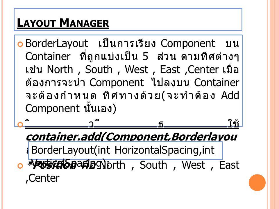 BorderLayout เป็นการเรียง Component บน Container ที่ถูกแบ่งเป็น 5 ส่วน ตามทิศต่างๆ เช่น North, South, West, East,Center เมื่อ ต้องการจะนำ Component ไป