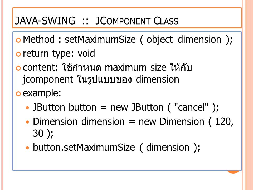 JAVA-SWING :: JC OMPONENT C LASS Method : setMaximumSize ( object_dimension ); return type: void content: ใช้กำหนด maximum size ให้กับ jcomponent ในรูปแบบของ dimension example: JButton button = new JButton ( cancel ); Dimension dimension = new Dimension ( 120, 30 ); button.setMaximumSize ( dimension );