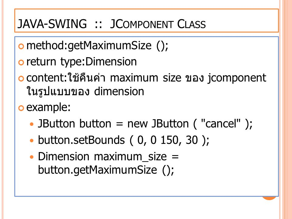 JAVA-SWING :: JC OMPONENT C LASS method:getMaximumSize (); return type:Dimension content: ใช้คืนค่า maximum size ของ jcomponent ในรูปแบบของ dimension example: JButton button = new JButton ( cancel ); button.setBounds ( 0, 0 150, 30 ); Dimension maximum_size = button.getMaximumSize ();