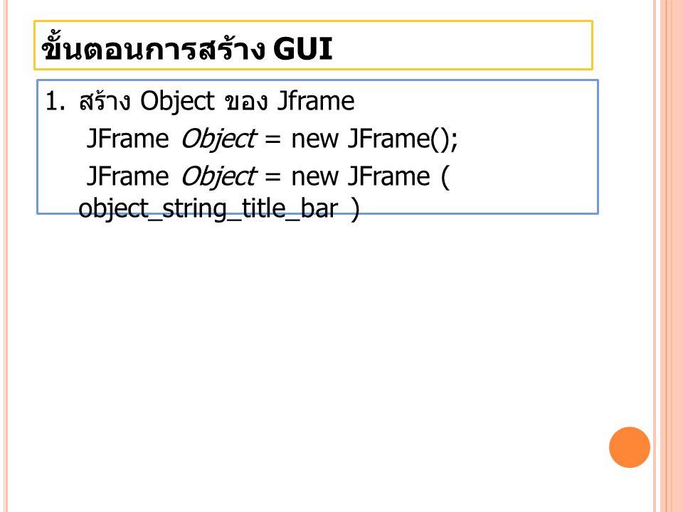 ขั้นตอนการสร้าง GUI JTextField รูปแบบการสร้าง Object ใน class JTextField JTextField nameTextField = new JTextField( Label ,size ); รูปแ บบ JTabbedPane รูปแบบการสร้าง Object ใน class JTabbedPane JTabbedPane nameTabbedPane = new JTabbedPane(); รูปแ บบ