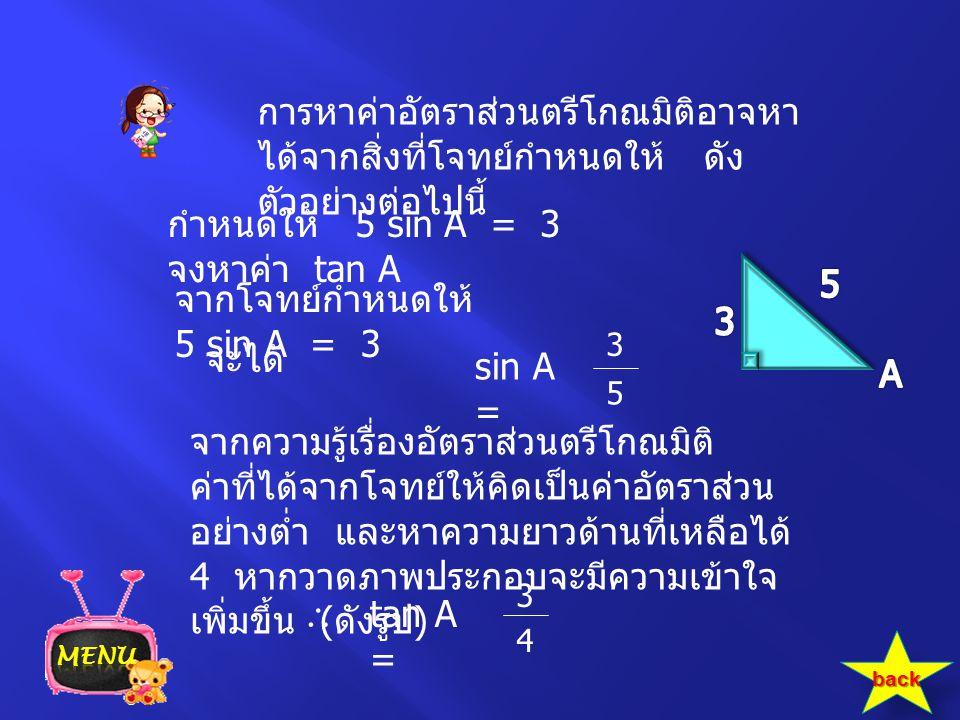 การหาค่าอัตราส่วนตรีโกณมิติอาจหา ได้จากสิ่งที่โจทย์กำหนดให้ ดัง ตัวอย่างต่อไปนี้ กำหนดให้ 5 sin A = 3 จงหาค่า tan A จากโจทย์กำหนดให้ 5 sin A = 3 จะได้