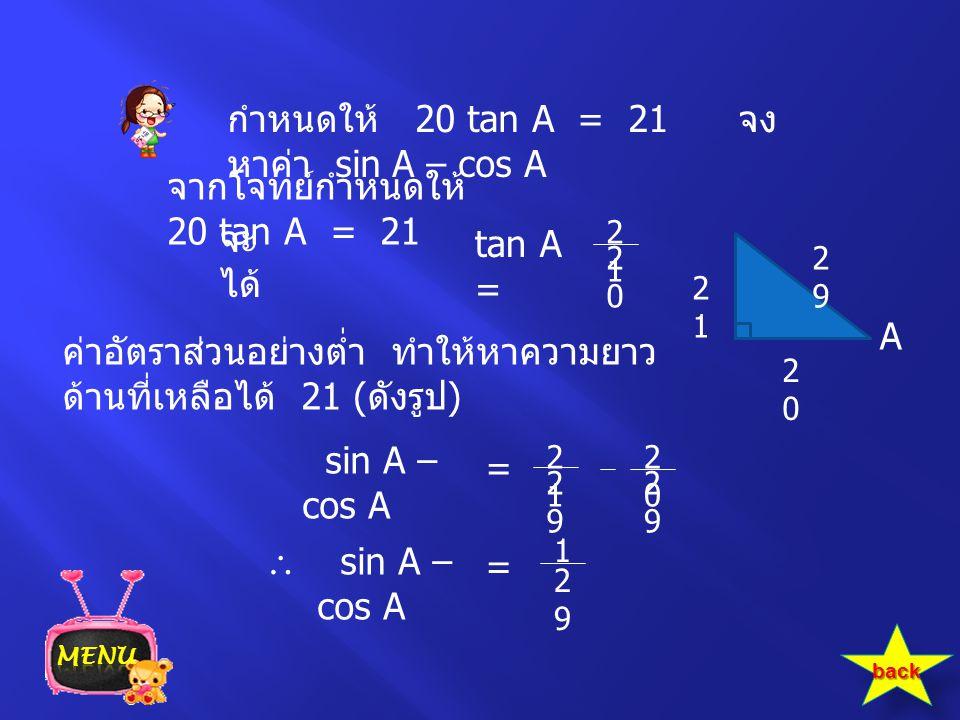กำหนดให้ 20 tan A = 21 จง หาค่า sin A – cos A จากโจทย์กำหนดให้ 20 tan A = 21 จะ ได้ tan A = 2121 2020 2121 A ค่าอัตราส่วนอย่างต่ำ ทำให้หาความยาว ด้านท