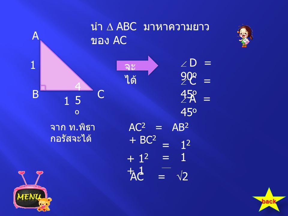 นำ  ABC มาหาความยาว ของ AC จะ ได้  D = 90 o  C = 45 o  A = 45 o AC 2 = AB 2 + BC 2 = 1 2 + 1 2 = 1 + 1 AC =  2 จาก ท. พิธา กอรัสจะได้ A CB 1 1 45