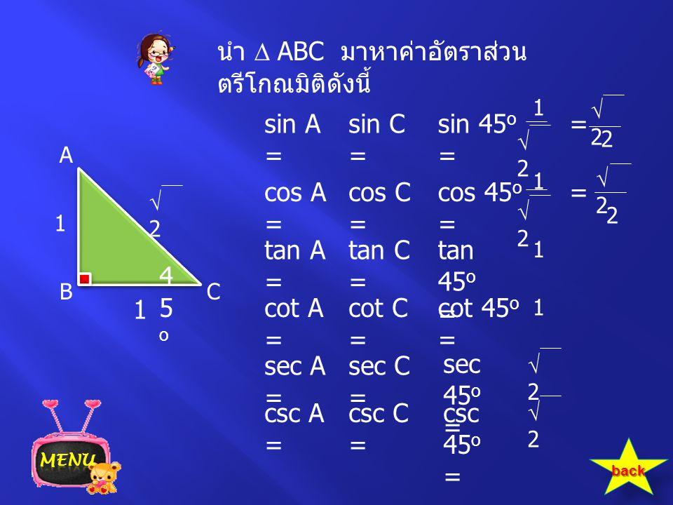 นำ  ABC มาหาค่าอัตราส่วน ตรีโกณมิติดังนี้ 22 sin C = cos C = tan C = cot C = sec C = csc C = sin 45 o = cos 45 o = tan 45 o = cot 45 o = sec 45 o =