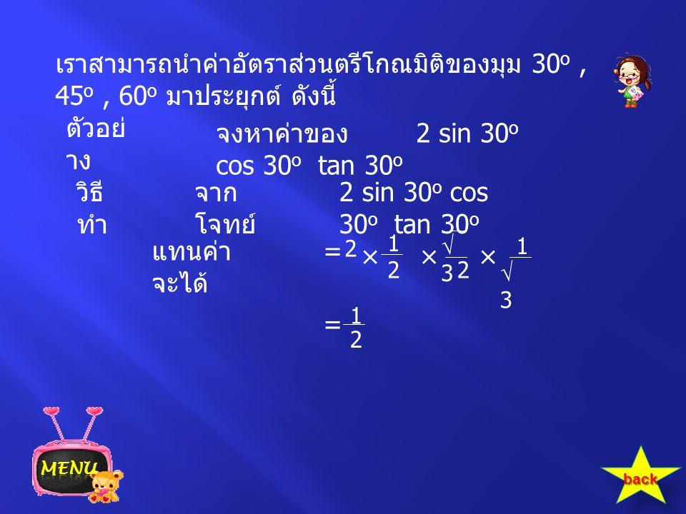 เราสามารถนำค่าอัตราส่วนตรีโกณมิติของมุม 30 o, 45 o, 60 o มาประยุกต์ ดังนี้ ตัวอย่ าง จงหาค่าของ 2 sin 30 o cos 30 o tan 30 o 2 sin 30 o cos 30 o tan 3