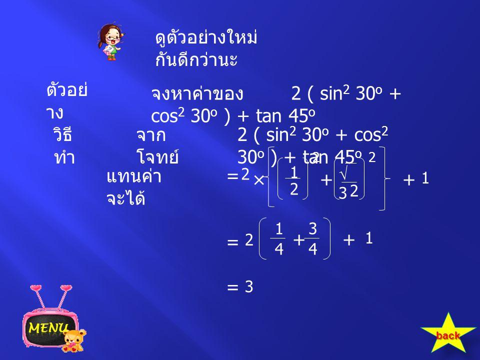 ตัวอย่ าง จงหาค่าของ 2 ( sin 2 30 o + cos 2 30 o ) + tan 45 o 2 ( sin 2 30 o + cos 2 30 o ) + tan 45 o วิธี ทำ จาก โจทย์ แทนค่า จะได้ = 1 2 2 × 33 2