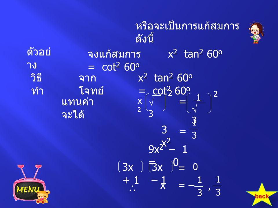 หรือจะเป็นการแก้สมการ ดังนี้ ตัวอย่ าง x 2 tan 2 60 o = cot 2 60 o วิธี ทำ จาก โจทย์ แทนค่า จะได้ = 1 33 1 3 = จงแก้สมการ x 2 tan 2 60 o = cot 2 60