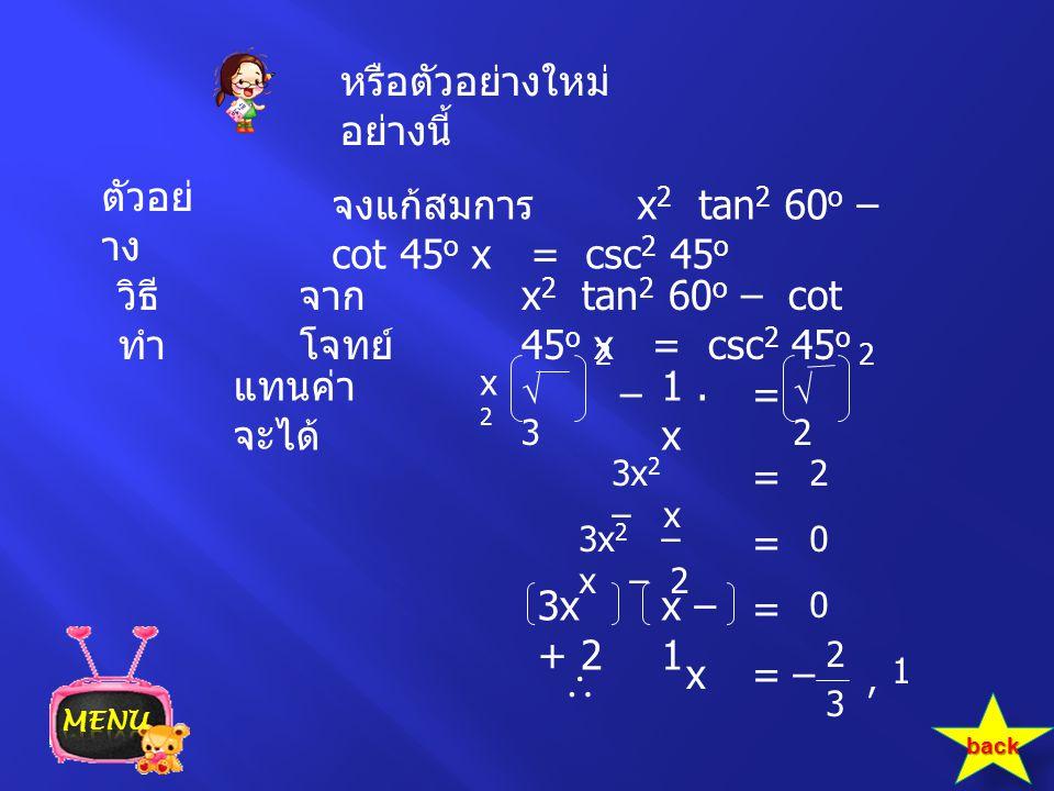 ตัวอย่ าง จงแก้สมการ x 2 tan 2 60 o – cot 45 o x = csc 2 45 o x 2 tan 2 60 o – cot 45 o x = csc 2 45 o วิธี ทำ จาก โจทย์ แทนค่า จะได้ = x2x2 2 = หรือต