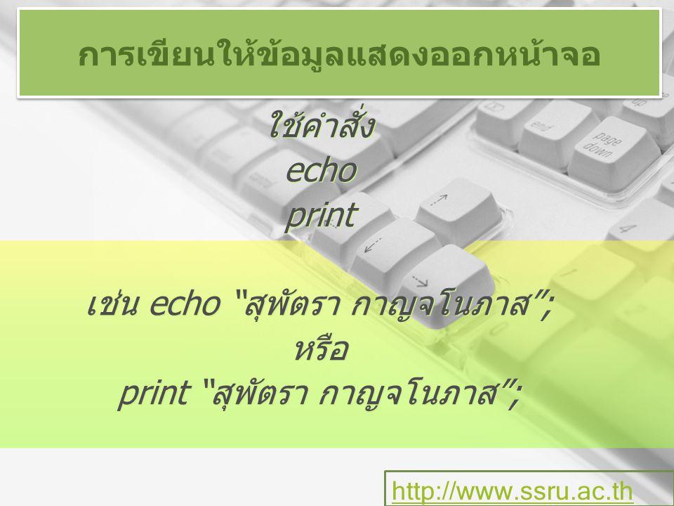 การเขียนให้ข้อมูลแสดงออกหน้าจอ ใช้คำสั่ง echo print เช่น echo สุพัตรา กาญจโนภาส ; หรือ print สุพัตรา กาญจโนภาส ; ใช้คำสั่ง echo print เช่น echo สุพัตรา กาญจโนภาส ; หรือ print สุพัตรา กาญจโนภาส ; http://www.ssru.ac.th