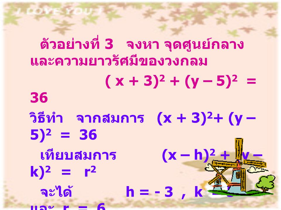 ตัวอย่างที่ 3 จงหา จุดศูนย์กลาง และความยาวรัศมีของวงกลม ( x + 3) 2 + (y – 5) 2 = 36 วิธีทำ จากสมการ (x + 3) 2 + (y – 5) 2 = 36 เทียบสมการ (x – h) 2 +