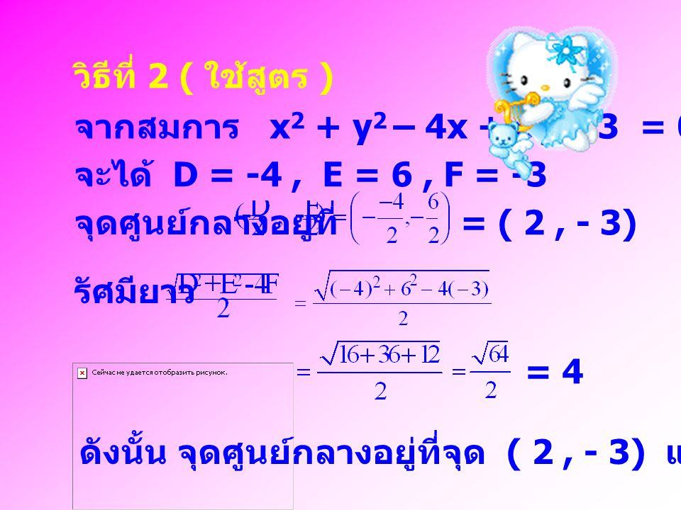วิธีที่ 2 ( ใช้สูตร ) จะได้ D = -4, E = 6, F = -3 จุดศูนย์กลางอยู่ที่ = ( 2, - 3) รัศมียาว = 4 ดังนั้น จุดศูนย์กลางอยู่ที่จุด ( 2, - 3) และ รัศมียาว 4