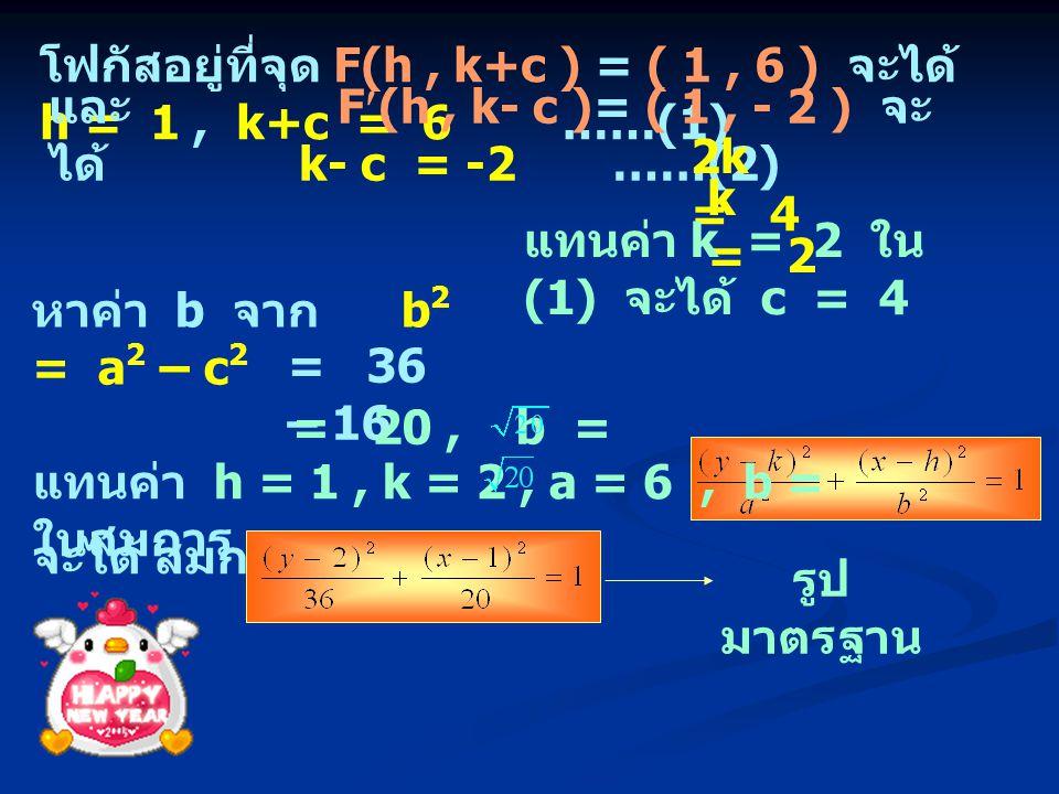 โฟกัสอยู่ที่จุด F(h, k+c ) = ( 1, 6 ) จะได้ h = 1, k+c = 6 ……(1) และ F(h, k- c )= ( 1, - 2 ) จะ ได้ k- c = -2 ……(2) 2k = 4 k = 2 แทนค่า k = 2 ใน (1) จ