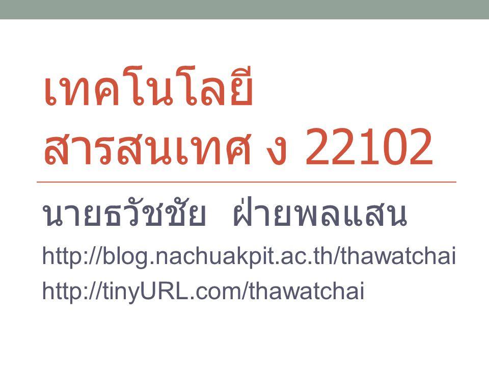 เทคโนโลยี สารสนเทศ ง 22102 นายธวัชชัย ฝ่ายพลแสน http://blog.nachuakpit.ac.th/thawatchai http://tinyURL.com/thawatchai