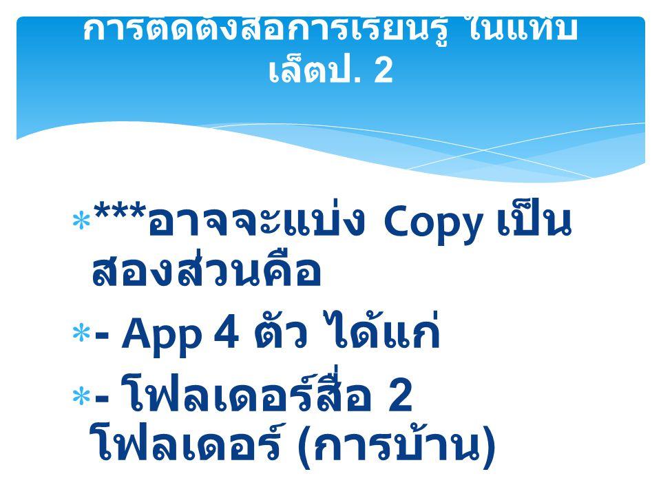  *** อาจจะแบ่ง Copy เป็น สองส่วนคือ  - App 4 ตัว ได้แก่  - โฟลเดอร์สื่อ 2 โฟลเดอร์ ( การบ้าน ) การติดตั้งสื่อการเรียนรู้ ในแท็บ เล็ตป. 2