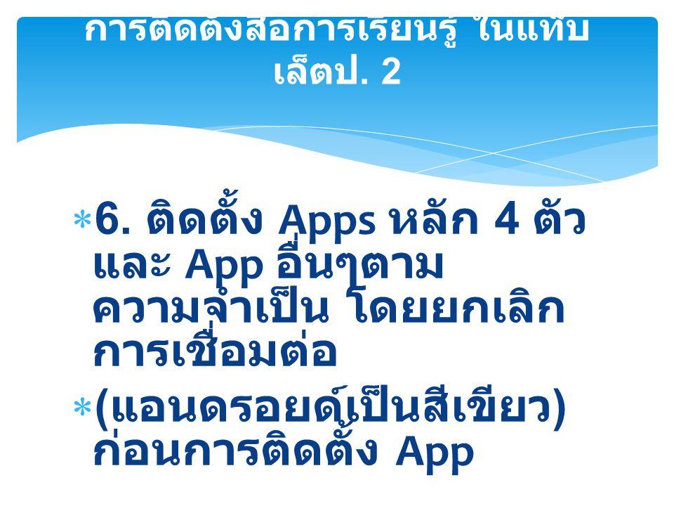  6. ติดตั้ง Apps หลัก 4 ตัว และ App อื่นๆตาม ความจำเป็น โดยยกเลิก การเชื่อมต่อ  ( แอนดรอยด์เป็นสีเขียว ) ก่อนการติดตั้ง App การติดตั้งสื่อการเรียนรู