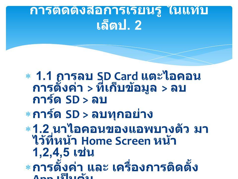  1.1 การลบ SD Card แตะไอคอน การตั้งค่า > ที่เก็บข้อมูล > ลบ การ์ด SD > ลบ  การ์ด SD > ลบทุกอย่าง  1.2 นาไอคอนของแอพบางตัว มา ไว้ที่หน้า Home Screen