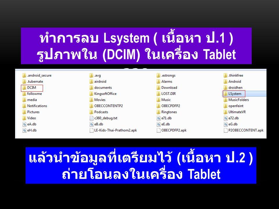 ทำการลบ Lsystem ( เนื้อหา ป.1 ) รูปภาพใน (DCIM) ในเครื่อง Tablet ออก แล้วนำข้อมูลที่เตรียมไว้ ( เนื้อหา ป.2 ) ถ่ายโอนลงในเครื่อง Tablet
