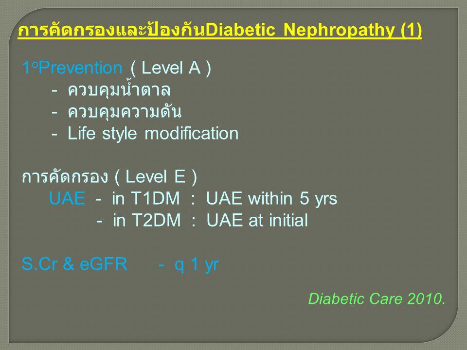 การคัดกรองและป้องกัน Diabetic Nephropathy (1) 1 o Prevention ( Level A ) - ควบคุมน้ำตาล - ควบคุมความดัน - Life style modification การคัดกรอง ( Level E