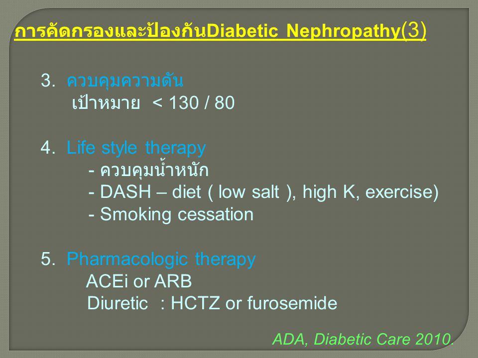 การคัดกรองและป้องกัน Diabetic Nephropathy (3) 3. ควบคุมความดัน เป้าหมาย < 130 / 80 4. Life style therapy - ควบคุมน้ำหนัก - DASH – diet ( low salt ), h