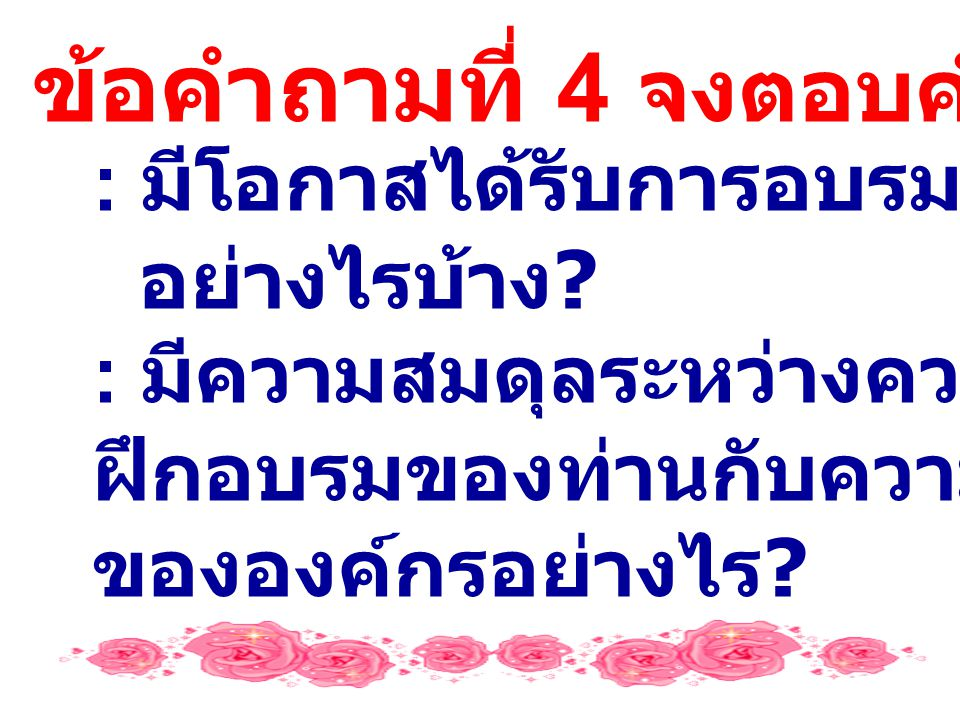 ข้อคำถามที่ 4 จงตอบคำถามต่อไปนี้ : มีโอกาสได้รับการอบรมพัฒนา อย่างไรบ้าง .