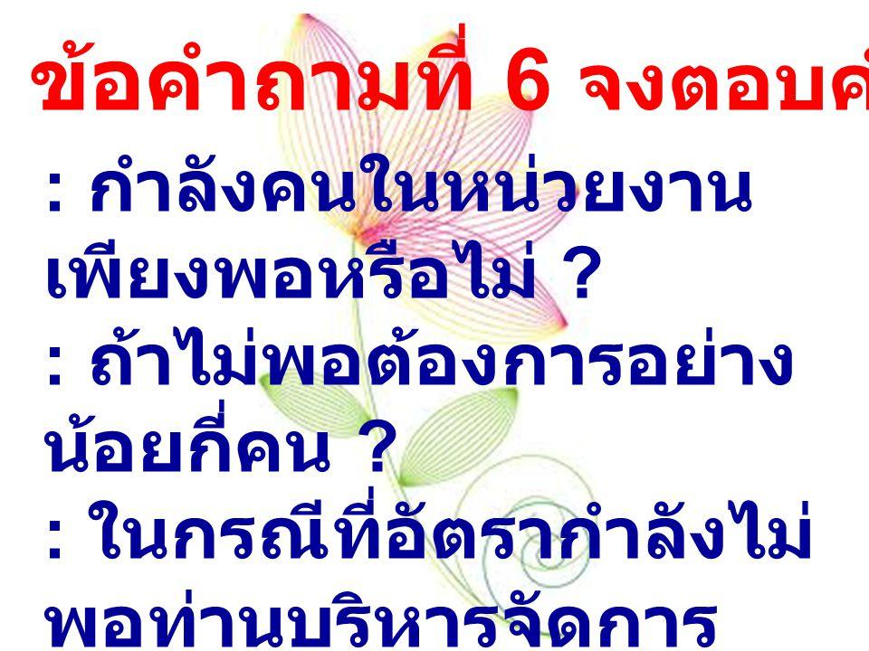 ข้อคำถามที่ 6 จงตอบคำถามต่อไปนี้ : กำลังคนในหน่วยงาน เพียงพอหรือไม่ .