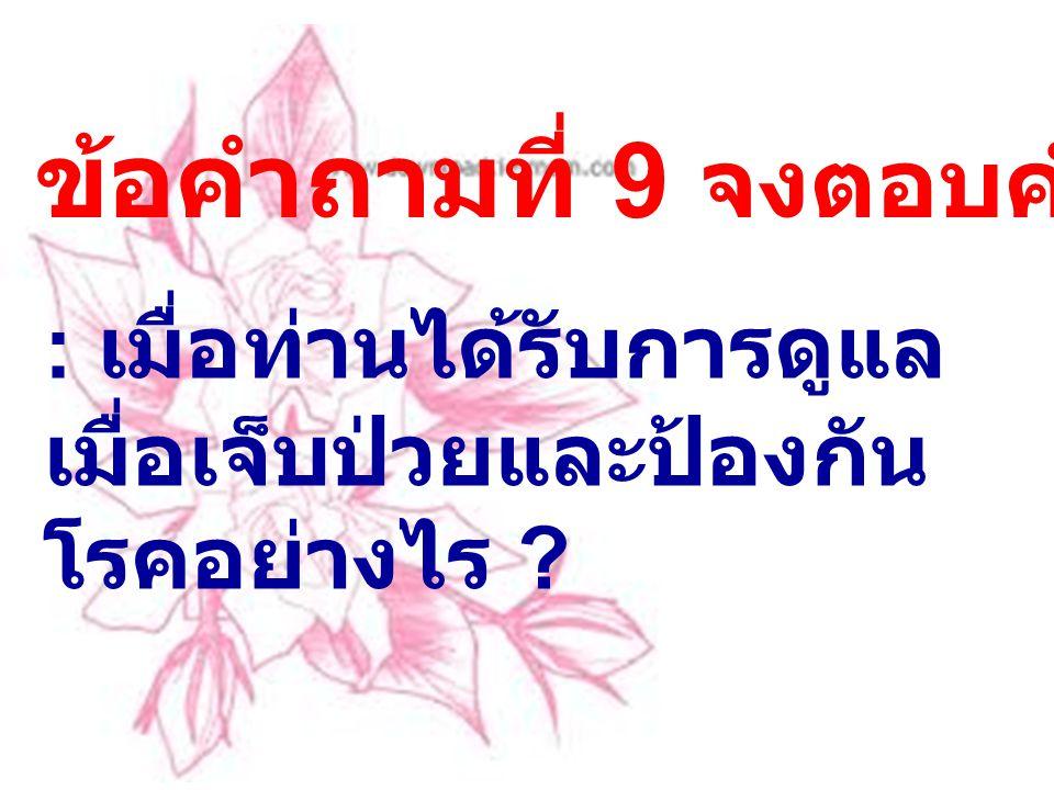 ข้อคำถามที่ 9 จงตอบคำถามต่อไปนี้ : เมื่อท่านได้รับการดูแล เมื่อเจ็บป่วยและป้องกัน โรคอย่างไร ?