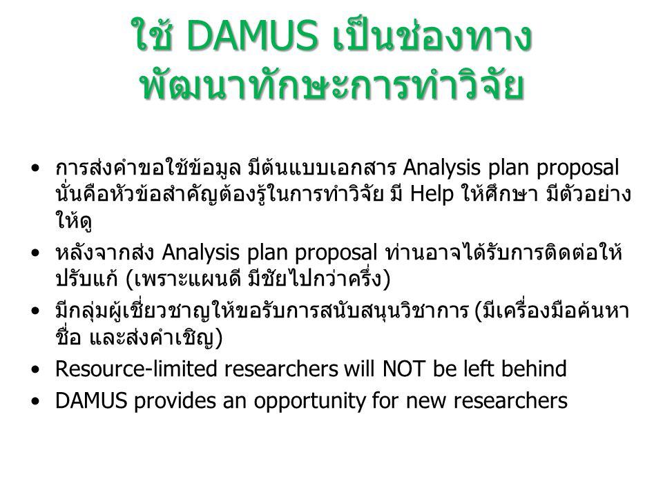 ใช้ DAMUS เป็นช่องทาง พัฒนาทักษะการทำวิจัย การส่งคำขอใช้ข้อมูล มีต้นแบบเอกสาร Analysis plan proposal นั่นคือหัวข้อสำคัญต้องรู้ในการทำวิจัย มี Help ให้