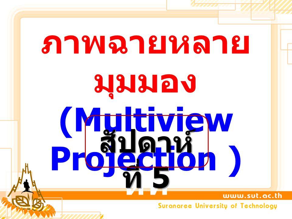 สัปดา ห์ที่ ภาพฉายหลาย มุมมอง (Multiview Projection ) สัปดาห์ ที่ 5
