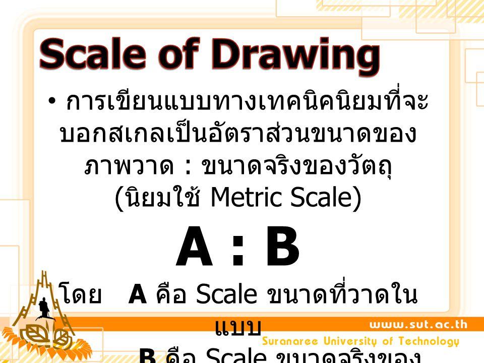 การเขียนแบบทางเทคนิคนิยมที่จะ บอกสเกลเป็นอัตราส่วนขนาดของ ภาพวาด : ขนาดจริงของวัตถุ ( นิยมใช้ Metric Scale) A : B โดย A คือ Scale ขนาดที่วาดใน แบบ B ค