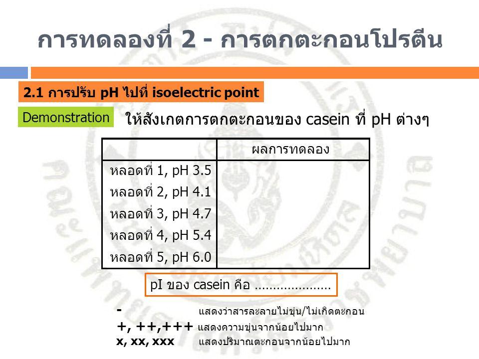 การทดลองที่ 2 - การตกตะกอนโปรตีน 2.1 การปรับ pH ไปที่ isoelectric point Demonstration ให้สังเกตการตกตะกอนของ casein ที่ pH ต่างๆ หลอดที่ 1, pH 3.5 หลอ