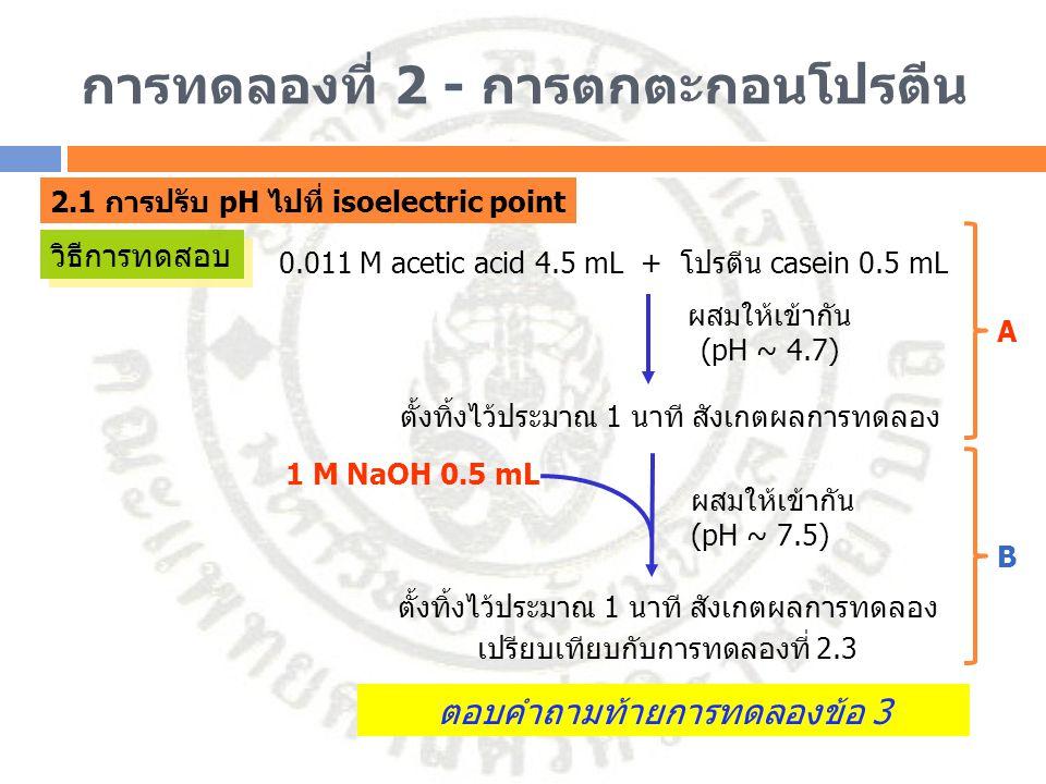 การทดลองที่ 2 - การตกตะกอนโปรตีน 2.1 การปรับ pH ไปที่ isoelectric point วิธีการทดสอบ 0.011 M acetic acid 4.5 mL + โปรตีน casein 0.5 mL ผสมให้เข้ากัน (