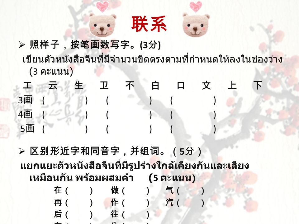 联系  照样子,按笔画数写字。 (3 分 ) เขียนตัวหนังสือจีนที่มีจำนวนขีดตรงตามที่กำหนดให้ลงในช่องว่าง (3 คะแนน ) 工 云 生 卫 不 白 口 文 上 下 3 画 ( ) ( ) ( ) 4 画 ( ) ( ) ( ) 5