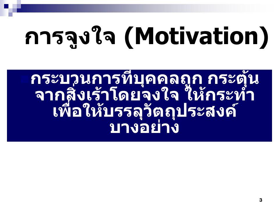 3 การจูงใจ (Motivation) กระบวนการที่บุคคลถูก กระตุ้น จากสิ่งเร้าโดยจงใจ ให้กระทำ เพื่อให้บรรลุวัตถุประสงค์ บางอย่าง