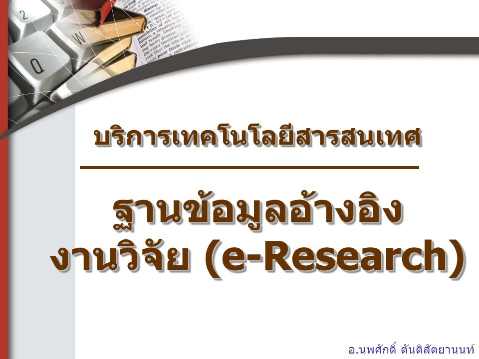 บริการเทคโนโลยีสารสนเทศ ฐานข้อมูลอ้างอิง งานวิจัย (e-Research) อ.นพศักดิ์ ตันติสัตยานนท์