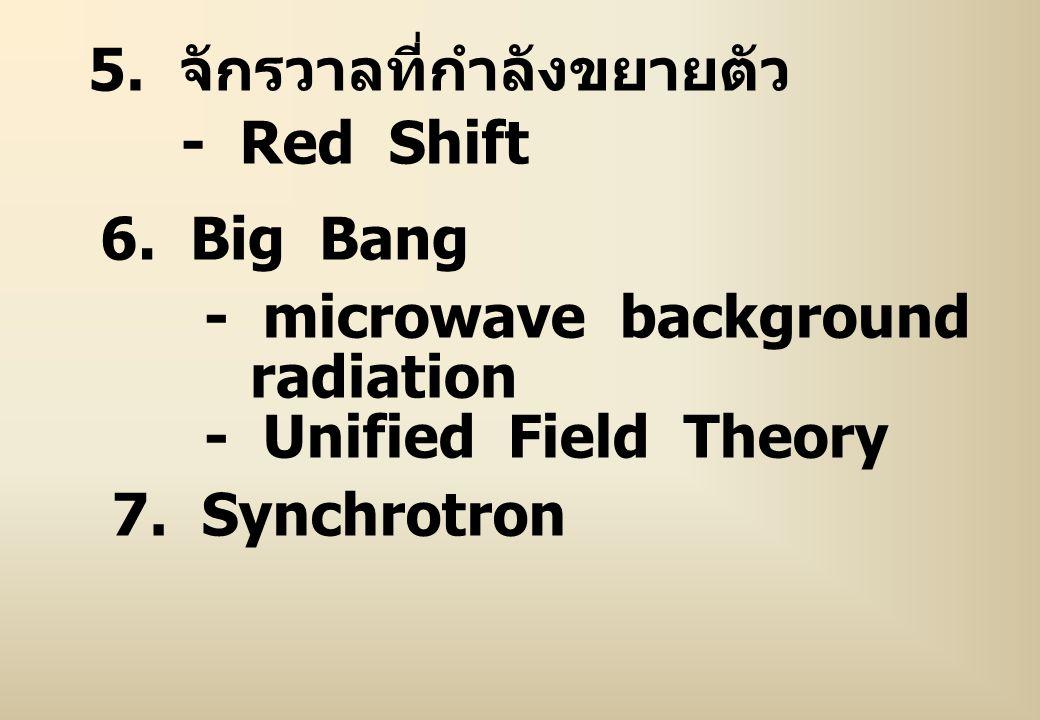 5. จักรวาลที่กำลังขยายตัว - Red Shift 6. Big Bang - microwave background radiation - Unified Field Theory 7. Synchrotron