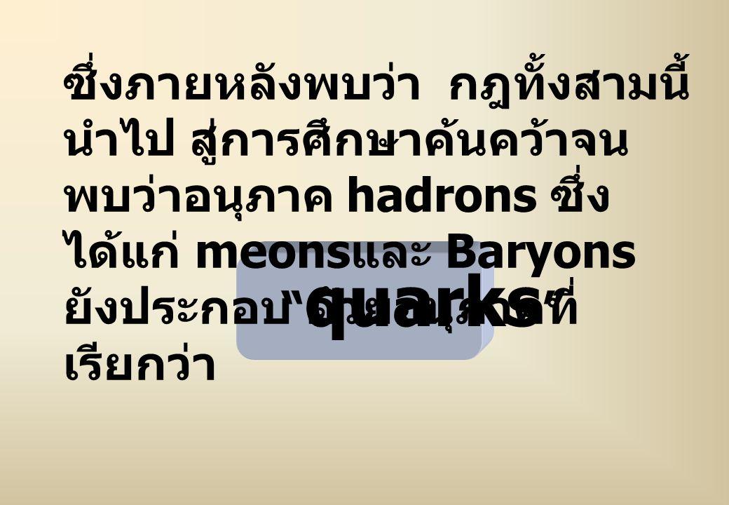 """ซึ่งภายหลังพบว่า กฎทั้งสามนี้ นำไป สู่การศึกษาค้นคว้าจน พบว่าอนุภาค hadrons ซึ่ง ได้แก่ meons และ Baryons ยังประกอบ ด้วยอนุภาคที่ เรียกว่า """" quarks """""""