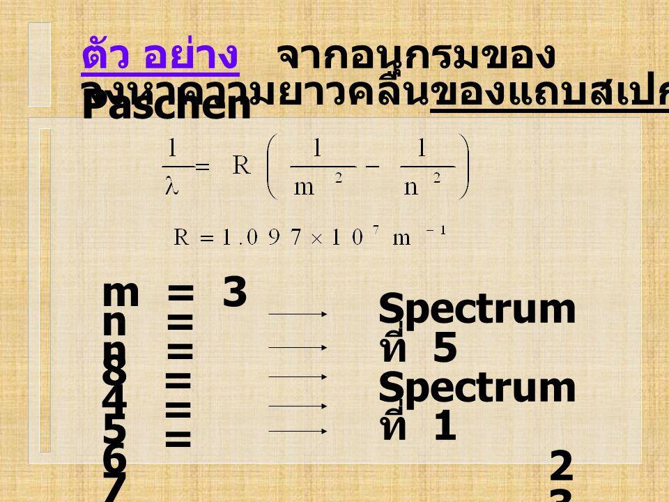 ตัว อย่าง จากอนุกรมของ Paschen จงหาความยาวคลื่นของแถบสเปกตรัมเส้น ที่ 5 m = 3 n = 8 Spectrum ที่ 5 Spectrum ที่ 1 2 3 n = 4 = 7 = 6 = 5