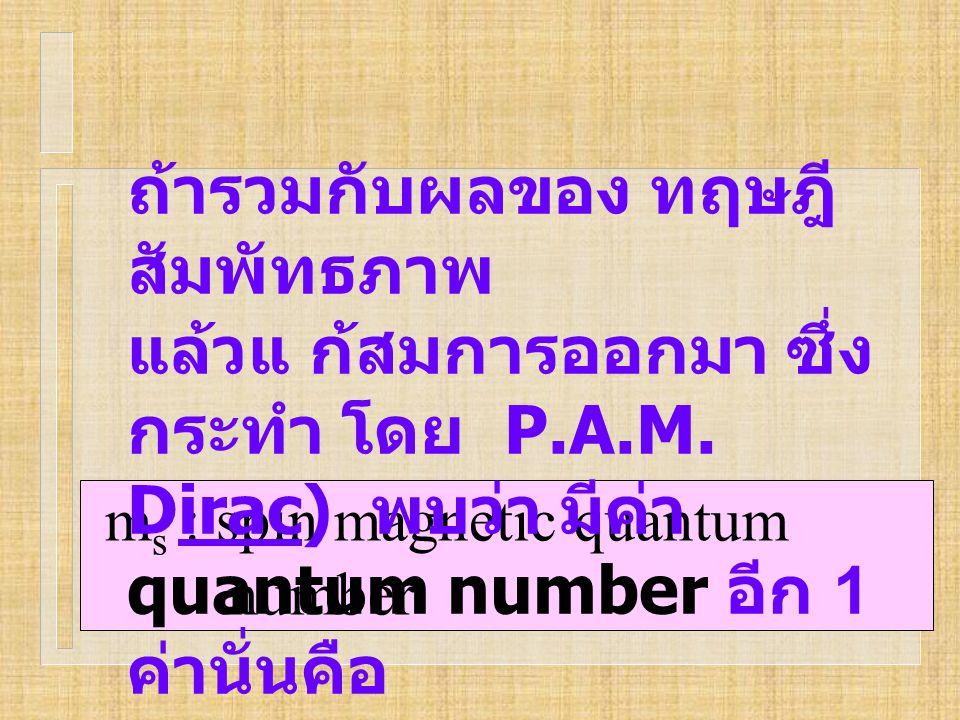 m s : spin magnetic quantum number ถ้ารวมกับผลของ ทฤษฎี สัมพัทธภาพ แล้วแ ก้สมการออกมา ซึ่ง กระทำ โดย P.A.M. Dirac) พบว่า มีค่า quantum number อีก 1 ค่
