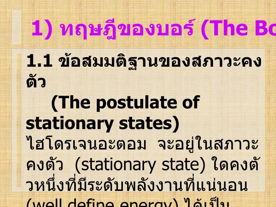 1) ทฤษฎีของบอร์ (The Bohr Theory) 1.1 ข้อสมมติฐานของสภาวะคง ตัว (The postulate of stationary states) ไฮโดรเจนอะตอม จะอยู่ในสภาวะ คงตัว (stationary sta