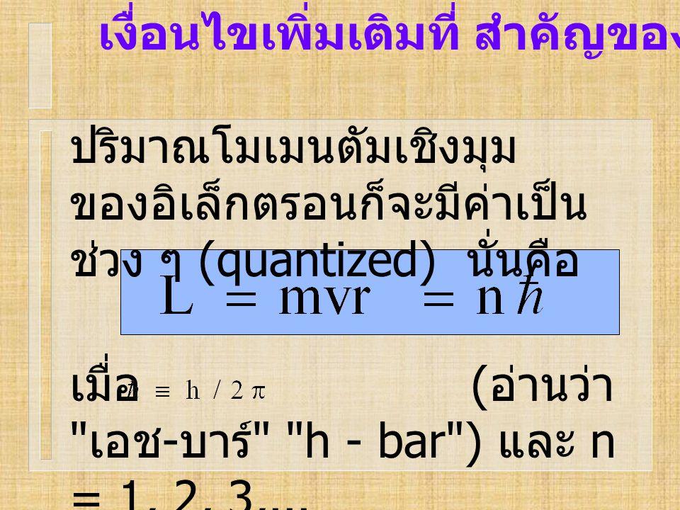 เงื่อนไขเพิ่มเติมที่ สำคัญของ Bohr ปริมาณโมเมนตัมเชิงมุม ของอิเล็กตรอนก็จะมีค่าเป็น ช่วง ๆ (quantized) นั่นคือ เมื่อ ( อ่านว่า