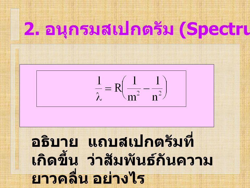 2. อนุกรมสเปกตรัม (Spectrum series) อธิบาย แถบสเปกตรัมที่ เกิดขึ้น ว่าสัมพันธ์กันความ ยาวคลื่น อย่างไร