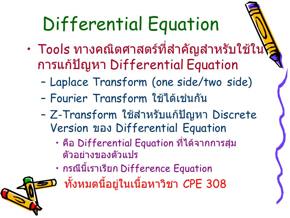 Differential Equation Tools ทางคณิตศาสตร์ที่สำคัญสำหรับใช้ใน การแก้ปัญหา Differential Equation –Laplace Transform (one side/two side) –Fourier Transform ใช้ได้เช่นกัน –Z-Transform ใช้สำหรับแก้ปัญหา Discrete Version ของ Differential Equation คือ Differential Equation ที่ได้จากการสุ่ม ตัวอย่างของตัวแปร กรณีนี้เราเรียก Difference Equation – ทั้งหมดนี้อยู่ในเนื้อหาวิชา CPE 308