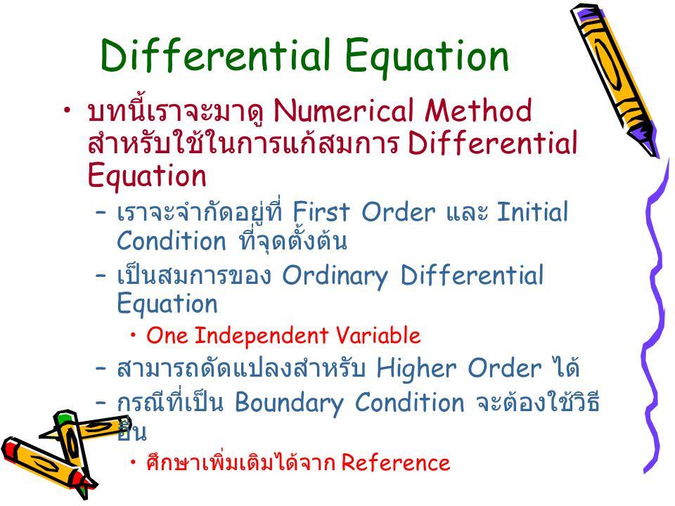 Differential Equation บทนี้เราจะมาดู Numerical Method สำหรับใช้ในการแก้สมการ Differential Equation – เราจะจำกัดอยู่ที่ First Order และ Initial Condition ที่จุดตั้งต้น – เป็นสมการของ Ordinary Differential Equation One Independent Variable – สามารถดัดแปลงสำหรับ Higher Order ได้ – กรณีที่เป็น Boundary Condition จะต้องใช้วิธี อื่น ศึกษาเพิ่มเติมได้จาก Reference