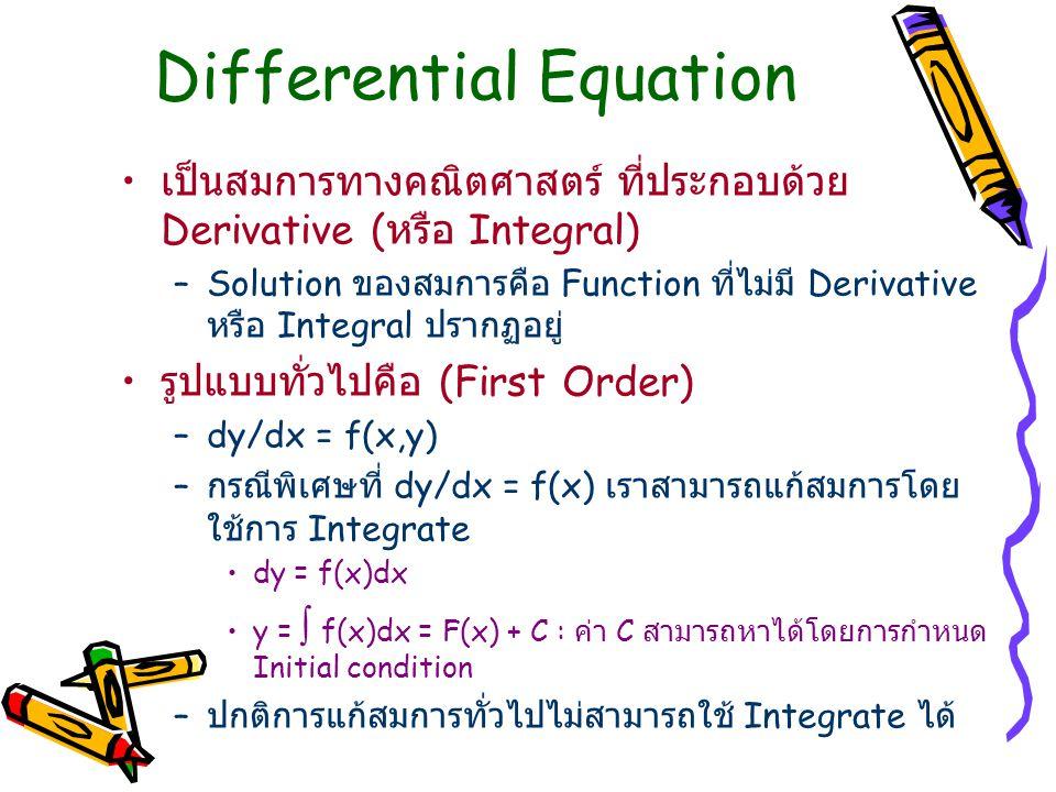 Differential Equation เป็นสมการทางคณิตศาสตร์ ที่ประกอบด้วย Derivative ( หรือ Integral) –Solution ของสมการคือ Function ที่ไม่มี Derivative หรือ Integral ปรากฏอยู่ รูปแบบทั่วไปคือ (First Order) –dy/dx = f(x,y) – กรณีพิเศษที่ dy/dx = f(x) เราสามารถแก้สมการโดย ใช้การ Integrate dy = f(x)dx y =  f(x)dx = F(x) + C : ค่า C สามารถหาได้โดยการกำหนด Initial condition – ปกติการแก้สมการทั่วไปไม่สามารถใช้ Integrate ได้