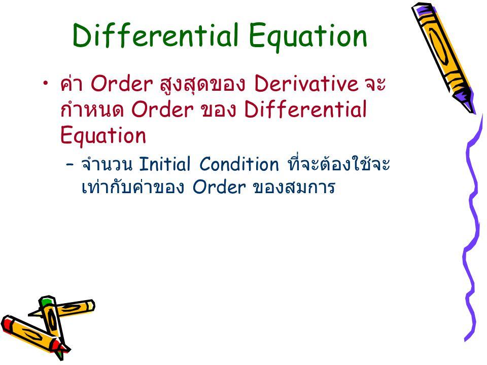 Differential Equation ค่า Order สูงสุดของ Derivative จะ กำหนด Order ของ Differential Equation – จำนวน Initial Condition ที่จะต้องใช้จะ เท่ากับค่าของ Order ของสมการ