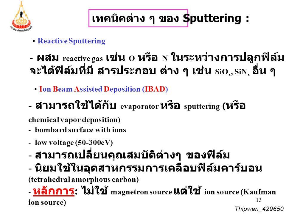 13 Thipwan_429650 Reactive Sputtering - ผสม reactive gas เช่น O หรือ N ในระหว่างการปลูกฟิล์ม จะได้ฟิล์มที่มี สารประกอบ ต่าง ๆ เช่น SiO x, SiN x อื่น ๆ